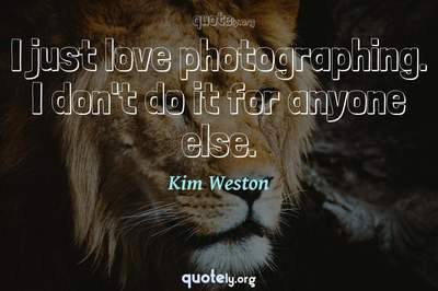 Photo Quote of I just love photographing. I don't do it for anyone else.