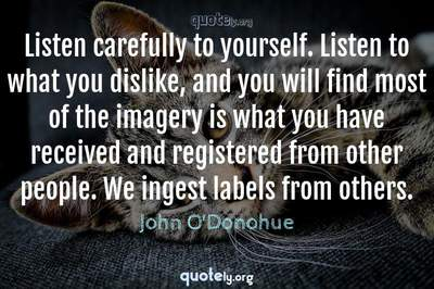 Photo Quote of Listen carefully to yourself. Listen to what you dislike, and you will find most of the imagery is what you have received and registered from other people. We ingest labels from others.