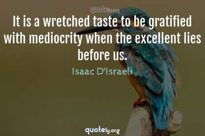 Photo Quote of It is a wretched taste to be gratified with mediocrity when the excellent lies before us.