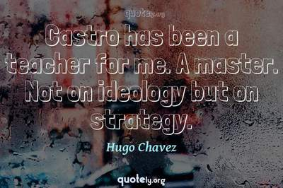 Photo Quote of Castro has been a teacher for me. A master. Not on ideology but on strategy.