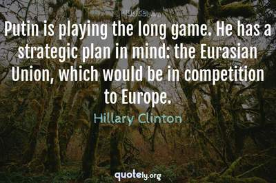 Photo Quote of Putin is playing the long game. He has a strategic plan in mind: the Eurasian Union, which would be in competition to Europe.