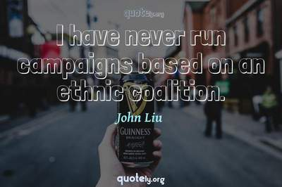 Photo Quote of I have never run campaigns based on an ethnic coalition.