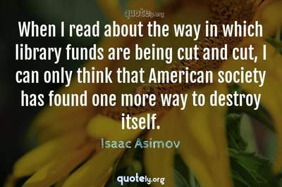 Photo Quote of When I read about the way in which library funds are being cut and cut, I can only think that American society has found one more way to destroy itself.