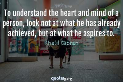 Photo Quote of To understand the heart and mind of a person, look not at what he has already achieved, but at what he aspires to.