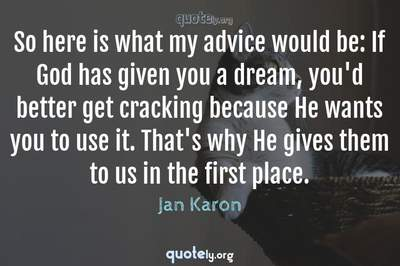 Photo Quote of So here is what my advice would be: If God has given you a dream, you'd better get cracking because He wants you to use it. That's why He gives them to us in the first place.