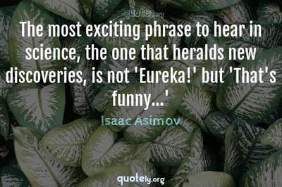 Photo Quote of The most exciting phrase to hear in science, the one that heralds new discoveries, is not 'Eureka!' but 'That's funny...'