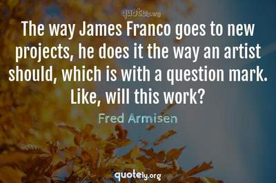 Photo Quote of The way James Franco goes to new projects, he does it the way an artist should, which is with a question mark. Like, will this work?
