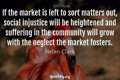 Photo Quote of If the market is left to sort matters out, social injustice will be heightened and suffering in the community will grow with the neglect the market fosters.