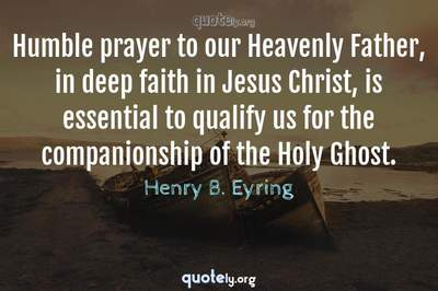 Photo Quote of Humble prayer to our Heavenly Father, in deep faith in Jesus Christ, is essential to qualify us for the companionship of the Holy Ghost.