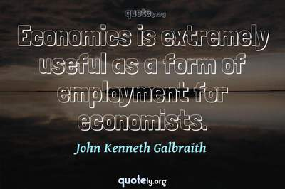 Photo Quote of Economics is extremely useful as a form of employment for economists.