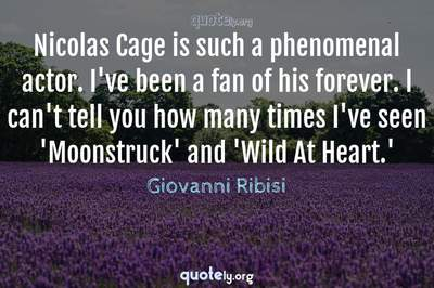 Photo Quote of Nicolas Cage is such a phenomenal actor. I've been a fan of his forever. I can't tell you how many times I've seen 'Moonstruck' and 'Wild At Heart.'