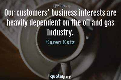 Photo Quote of Our customers' business interests are heavily dependent on the oil and gas industry.