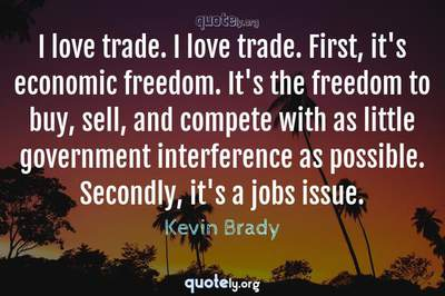 Photo Quote of I love trade. I love trade. First, it's economic freedom. It's the freedom to buy, sell, and compete with as little government interference as possible. Secondly, it's a jobs issue.