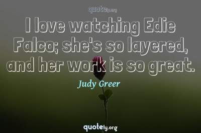 Photo Quote of I love watching Edie Falco; she's so layered, and her work is so great.