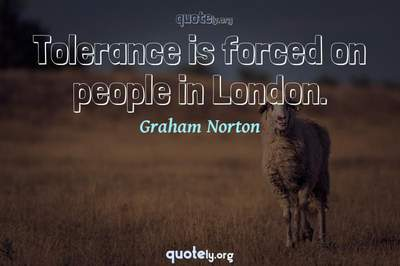 Photo Quote of Tolerance is forced on people in London.