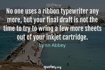 Photo Quote of No one uses a ribbon typewriter any more, but your final draft is not the time to try to wring a few more sheets out of your inkjet cartridge.