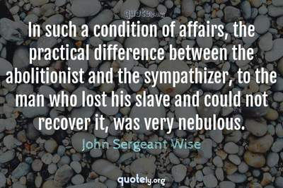 Photo Quote of In such a condition of affairs, the practical difference between the abolitionist and the sympathizer, to the man who lost his slave and could not recover it, was very nebulous.