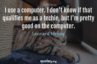 Photo Quote of I use a computer. I don't know if that qualifies me as a techie, but I'm pretty good on the computer.