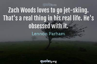 Photo Quote of Zach Woods loves to go jet-skiing. That's a real thing in his real life. He's obsessed with it.