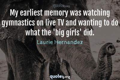 Photo Quote of My earliest memory was watching gymnastics on live TV and wanting to do what the 'big girls' did.