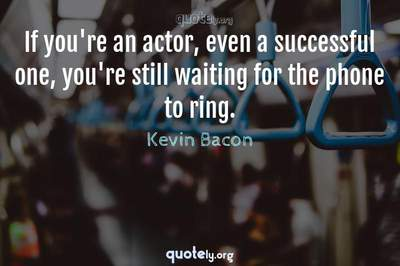 Photo Quote of If you're an actor, even a successful one, you're still waiting for the phone to ring.