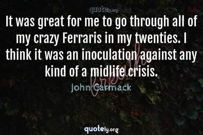 Photo Quote of It was great for me to go through all of my crazy Ferraris in my twenties. I think it was an inoculation against any kind of a midlife crisis.