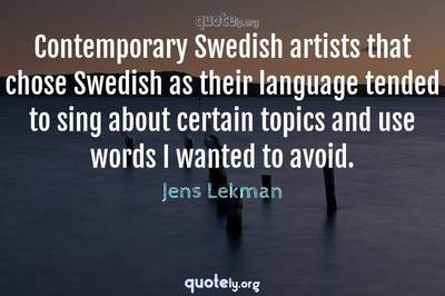 Photo Quote of Contemporary Swedish artists that chose Swedish as their language tended to sing about certain topics and use words I wanted to avoid.