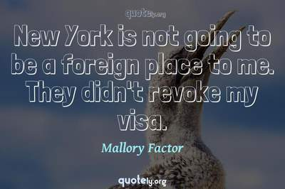 Photo Quote of New York is not going to be a foreign place to me. They didn't revoke my visa.