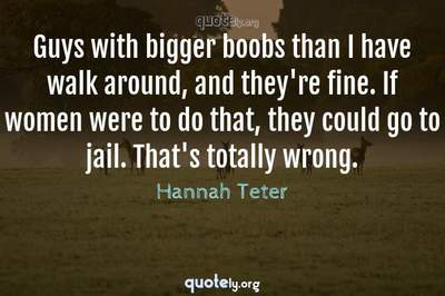 Photo Quote of Guys with bigger boobs than I have walk around, and they're fine. If women were to do that, they could go to jail. That's totally wrong.