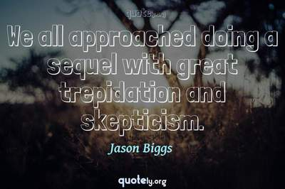 Photo Quote of We all approached doing a sequel with great trepidation and skepticism.
