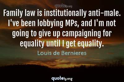 Photo Quote of Family law is institutionally anti-male. I've been lobbying MPs, and I'm not going to give up campaigning for equality until I get equality.