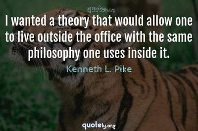 Photo Quote of I wanted a theory that would allow one to live outside the office with the same philosophy one uses inside it.