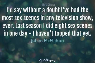 Photo Quote of I'd say without a doubt I've had the most sex scenes in any television show, ever. Last season I did eight sex scenes in one day - I haven't topped that yet.