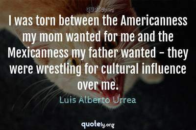 Photo Quote of I was torn between the Americanness my mom wanted for me and the Mexicanness my father wanted - they were wrestling for cultural influence over me.