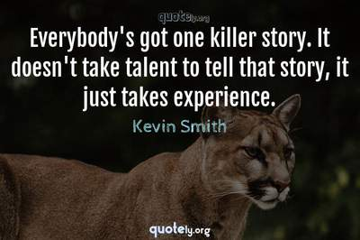 Photo Quote of Everybody's got one killer story. It doesn't take talent to tell that story, it just takes experience.