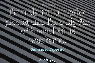 Photo Quote of I'm a big fan of period pieces, and I'm a big fan of the old-time westerns.