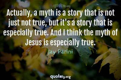Photo Quote of Actually, a myth is a story that is not just not true, but it's a story that is especially true. And I think the myth of Jesus is especially true.