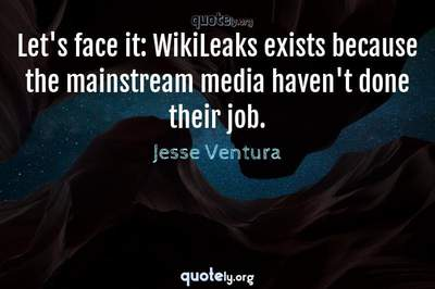 Photo Quote of Let's face it: WikiLeaks exists because the mainstream media haven't done their job.