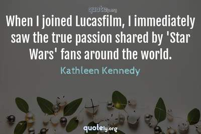Photo Quote of When I joined Lucasfilm, I immediately saw the true passion shared by 'Star Wars' fans around the world.