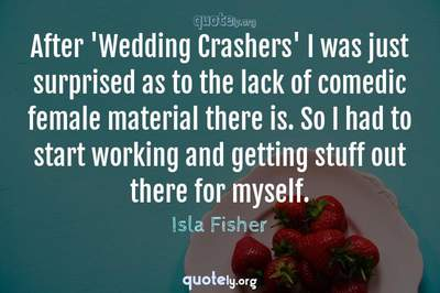 Photo Quote of After 'Wedding Crashers' I was just surprised as to the lack of comedic female material there is. So I had to start working and getting stuff out there for myself.