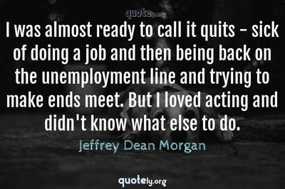 Photo Quote of I was almost ready to call it quits - sick of doing a job and then being back on the unemployment line and trying to make ends meet. But I loved acting and didn't know what else to do.
