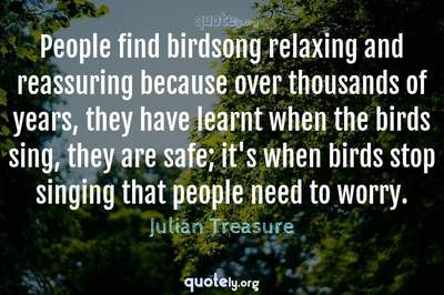 Photo Quote of People find birdsong relaxing and reassuring because over thousands of years, they have learnt when the birds sing, they are safe; it's when birds stop singing that people need to worry.