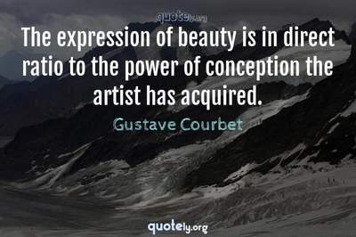 Photo Quote of The expression of beauty is in direct ratio to the power of conception the artist has acquired.