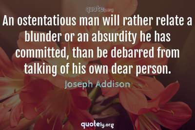 Photo Quote of An ostentatious man will rather relate a blunder or an absurdity he has committed, than be debarred from talking of his own dear person.