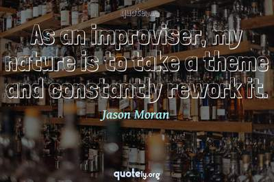 Photo Quote of As an improviser, my nature is to take a theme and constantly rework it.