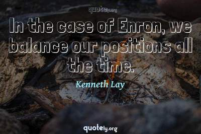 Photo Quote of In the case of Enron, we balance our positions all the time.