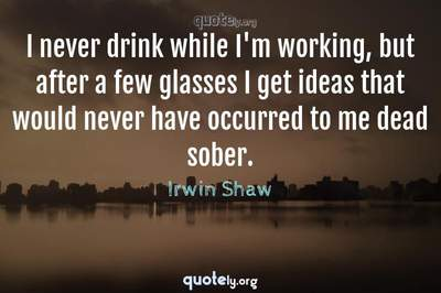 Photo Quote of I never drink while I'm working, but after a few glasses I get ideas that would never have occurred to me dead sober.