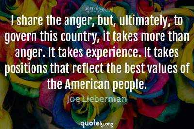 Photo Quote of I share the anger, but, ultimately, to govern this country, it takes more than anger. It takes experience. It takes positions that reflect the best values of the American people.