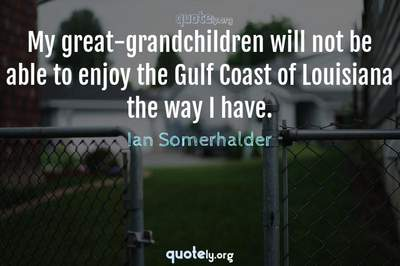 Photo Quote of My great-grandchildren will not be able to enjoy the Gulf Coast of Louisiana the way I have.