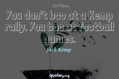 Photo Quote of You don't boo at a Kemp rally. You boo at football games.
